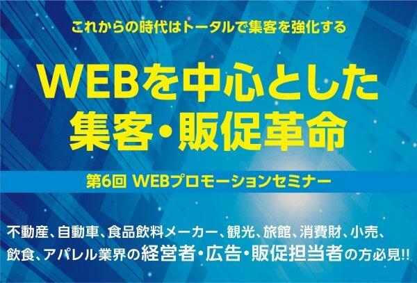 第6回WEBプロモーションセミナーのご案内! 〜 WEBを中心とした集客・販促革命 〜