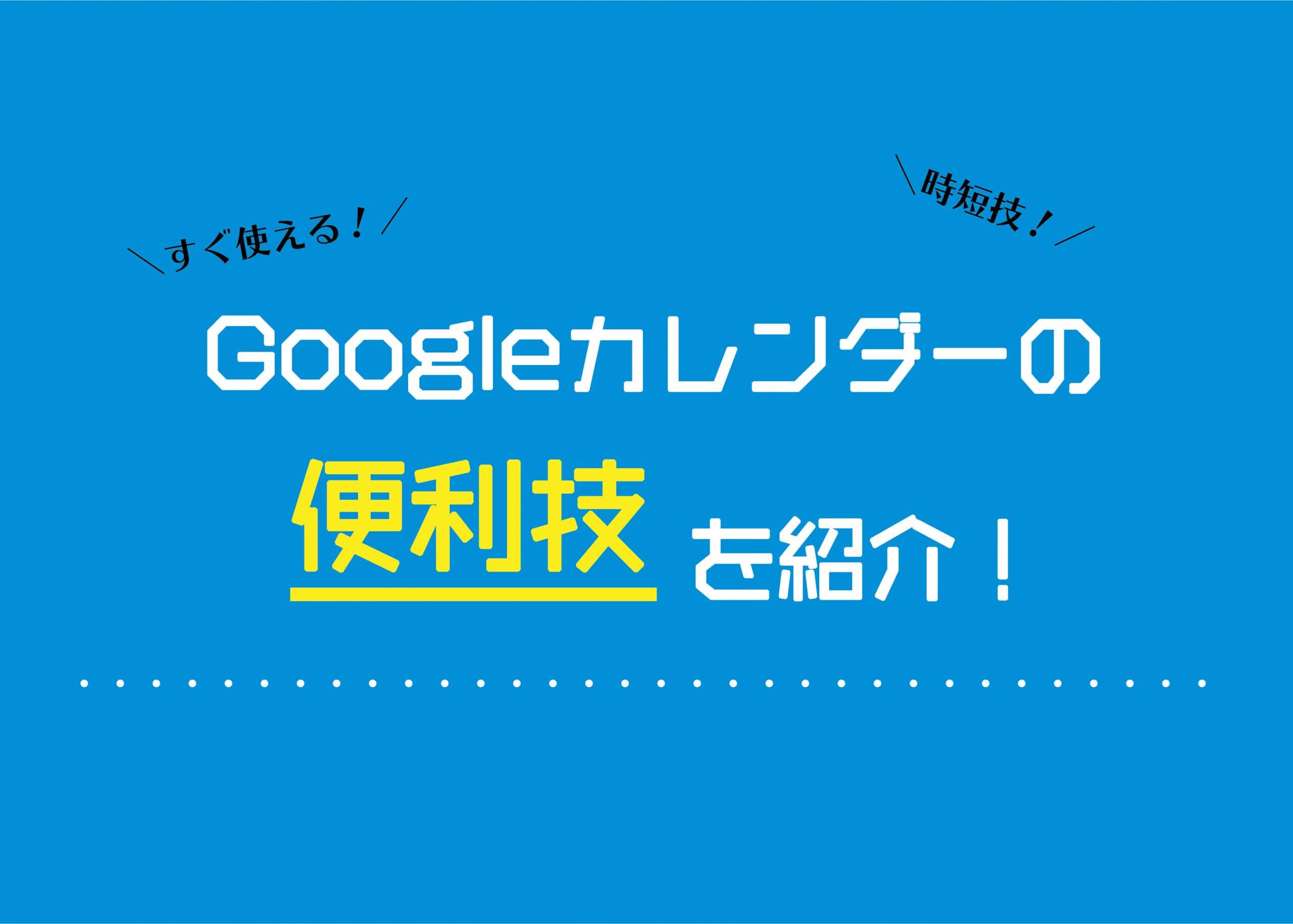 【働き方改革に!】Googleカレンダーの便利技を紹介!