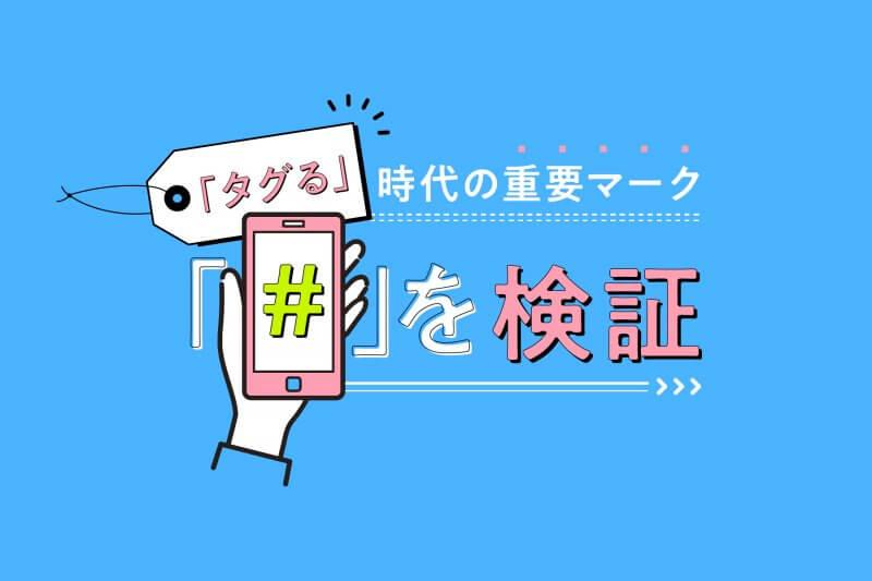 【ハッシュタグとは】「タグる」時代の重要マーク「#」を検証!