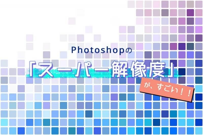 「スーパー解像度」がすごい!Photoshopの新機能を実際に使ってみた